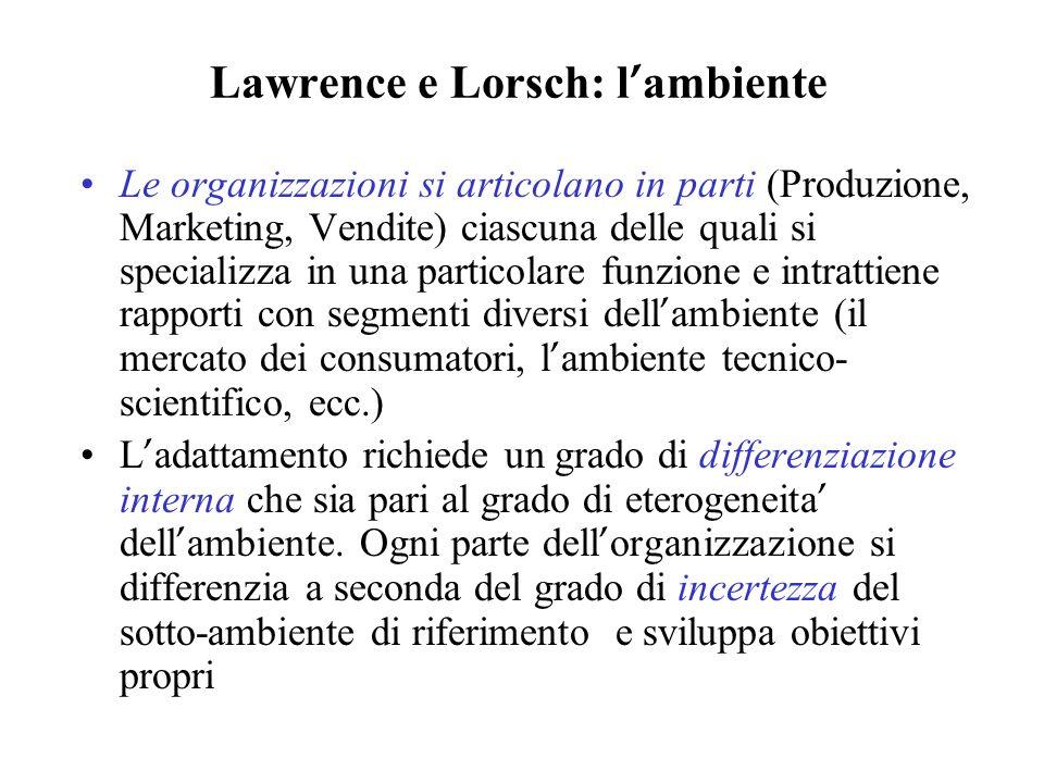 Lawrence e Lorsch: l ambiente Le organizzazioni si articolano in parti (Produzione, Marketing, Vendite) ciascuna delle quali si specializza in una par