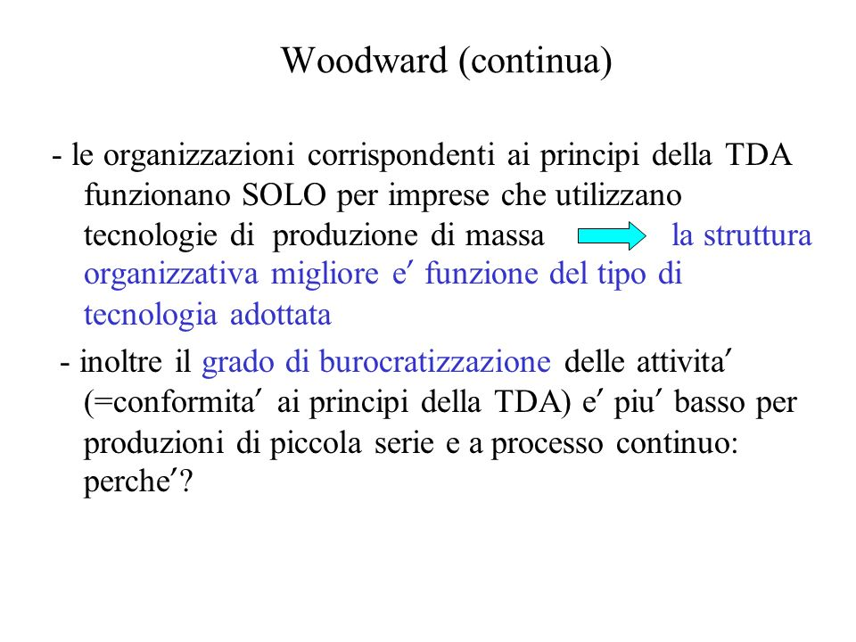 Woodward (continua) La necessita di gestire elevata incertezza e variabilita (che sono basse in azienda tipo grande serie ) previene la burocratizzazione delle attivita ; essa dunque rimane alta in azienda tipo grande serie.