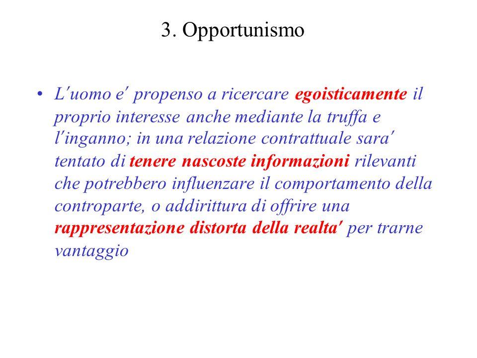 3. Opportunismo L uomo e propenso a ricercare egoisticamente il proprio interesse anche mediante la truffa e l inganno; in una relazione contrattuale