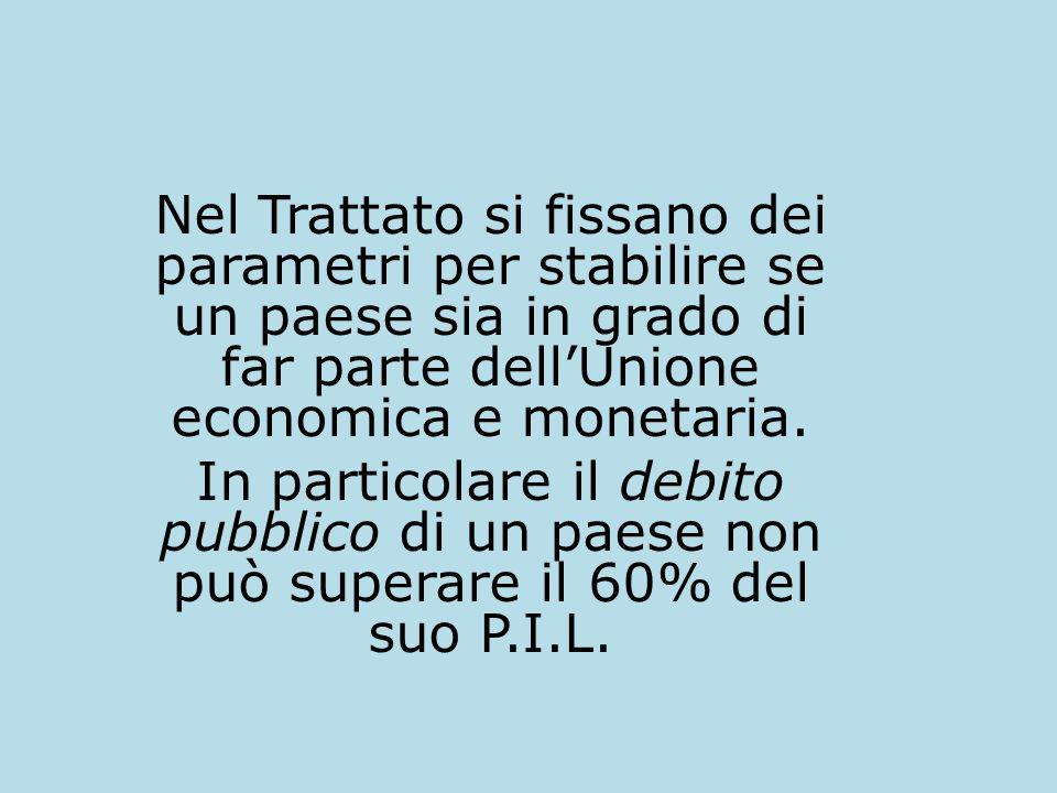 Nel Trattato si fissano dei parametri per stabilire se un paese sia in grado di far parte dellUnione economica e monetaria. In particolare il debito p