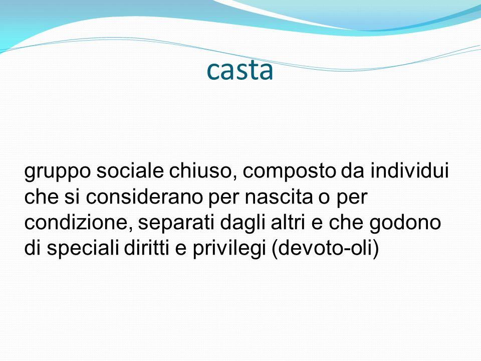 casta gruppo sociale chiuso, composto da individui che si considerano per nascita o per condizione, separati dagli altri e che godono di speciali diri