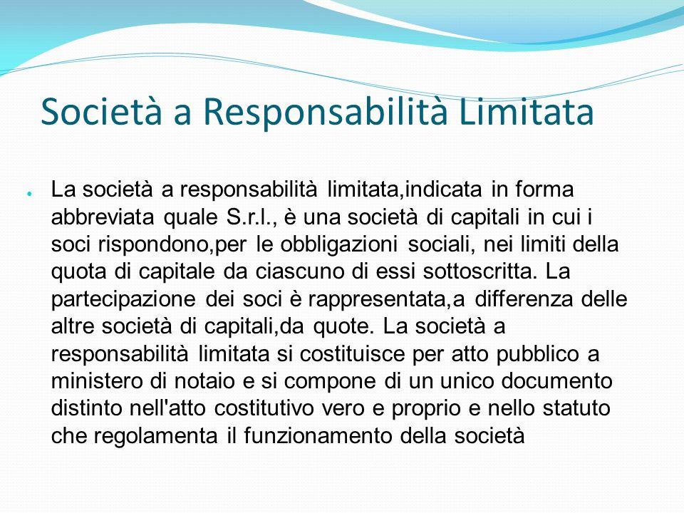 Società a Responsabilità Limitata La società a responsabilità limitata,indicata in forma abbreviata quale S.r.l., è una società di capitali in cui i s
