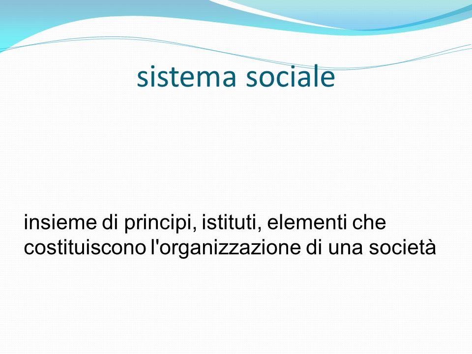 sistema sociale insieme di principi, istituti, elementi che costituiscono l'organizzazione di una società