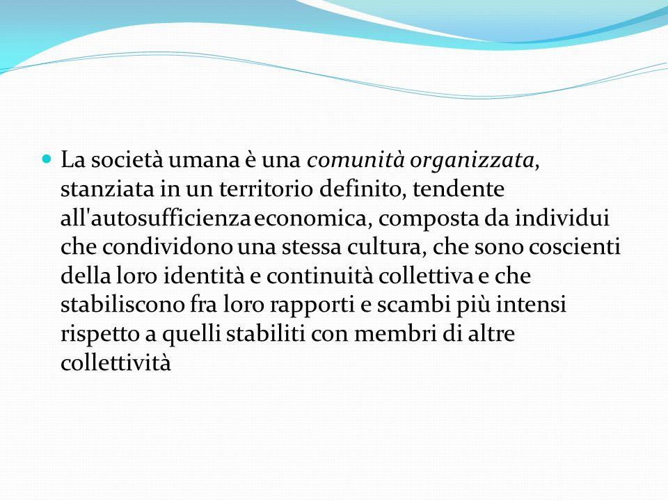 La società umana è una comunità organizzata, stanziata in un territorio definito, tendente all'autosufficienza economica, composta da individui che co