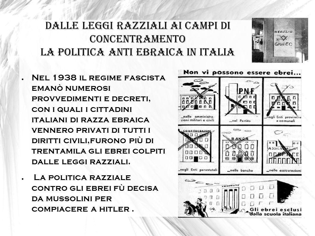 DALLE LEGGI RAZZIALI AI CAMPI DI CONCENTRAMENTO la politica anti ebraica in Italia Nel 1938 il regime fascista emanò numerosi provvedimenti e decreti,