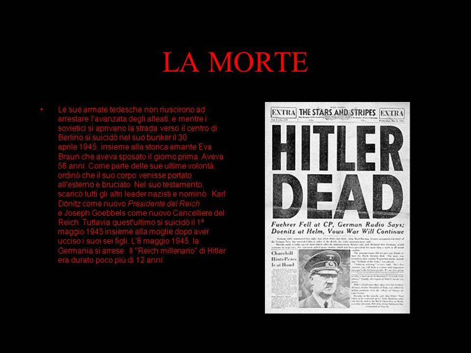 LA MORTE Le sue armate tedesche non riuscirono ad arrestare l avanzata degli alleati, e mentre i sovietici si aprivano la strada verso il centro di Berlino si suicidò nel suo bunker il 30 aprile 1945, insieme alla storica amante Eva Braun che aveva sposato il giorno prima.