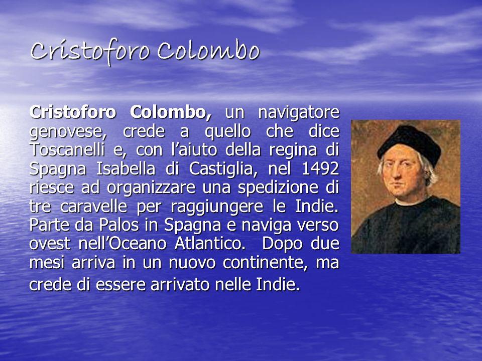 Cristoforo Colombo Cristoforo Colombo, un navigatore genovese, crede a quello che dice Toscanelli e, con laiuto della regina di Spagna Isabella di Cas