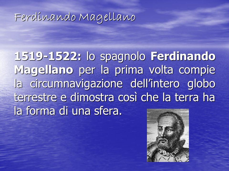 Ferdinando Magellano 1519-1522: lo spagnolo Ferdinando Magellano per la prima volta compie la circumnavigazione dellintero globo terrestre e dimostra