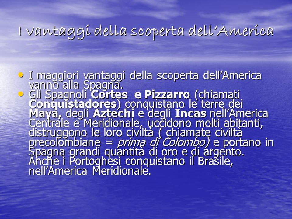 I vantaggi della scoperta dellAmerica I maggiori vantaggi della scoperta dellAmerica vanno alla Spagna. I maggiori vantaggi della scoperta dellAmerica