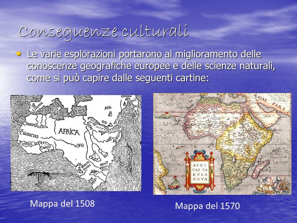 Conseguenze culturali Le varie esplorazioni portarono al miglioramento delle conoscenze geografiche europee e delle scienze naturali, come si può capi