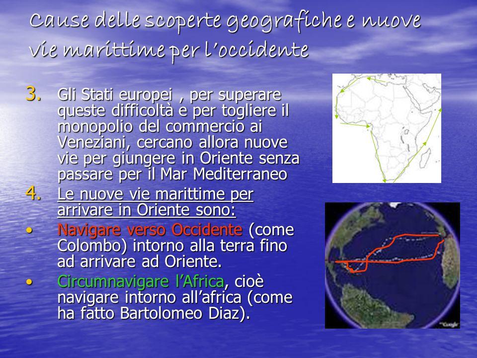 Cause delle scoperte geografiche e nuove vie marittime per loccidente 3. Gli Stati europei, per superare queste difficoltà e per togliere il monopolio