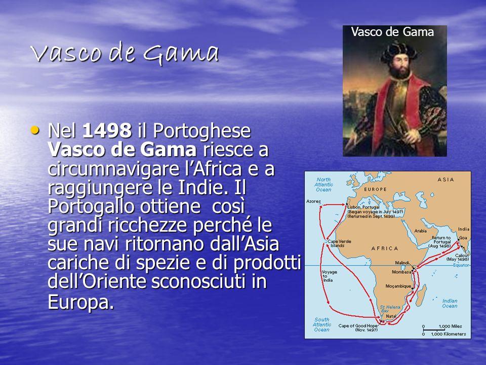 Vasco de Gama Nel 1498 il Portoghese Vasco de Gama riesce a circumnavigare lAfrica e a raggiungere le Indie. Il Portogallo ottiene così grandi ricchez