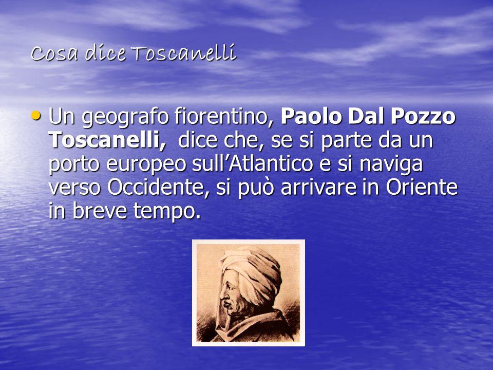 Cosa dice Toscanelli Un geografo fiorentino, Paolo Dal Pozzo Toscanelli, dice che, se si parte da un porto europeo sullAtlantico e si naviga verso Occ