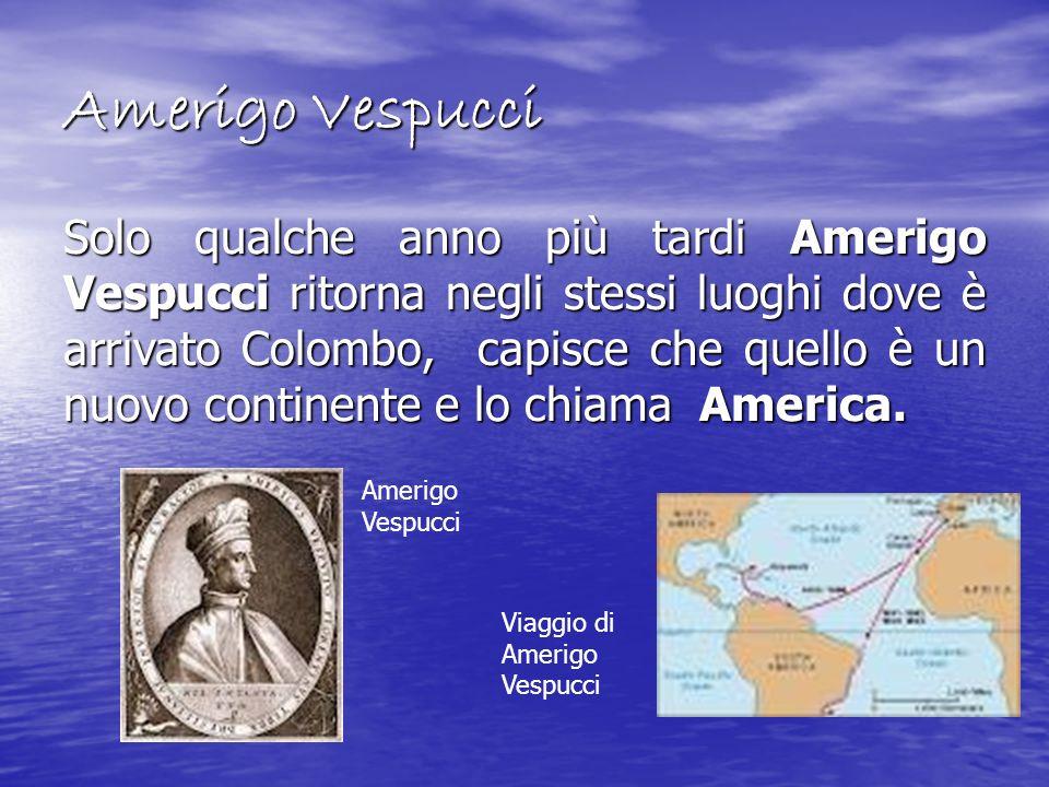 Amerigo Vespucci Solo qualche anno più tardi Amerigo Vespucci ritorna negli stessi luoghi dove è arrivato Colombo, capisce che quello è un nuovo conti
