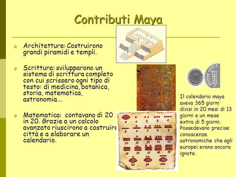 Contributi Maya o Architetture: Costruirono grandi piramidi e templi. o Scrittura: svilupparono un sistema di scrittura completo con cui scrissero ogn