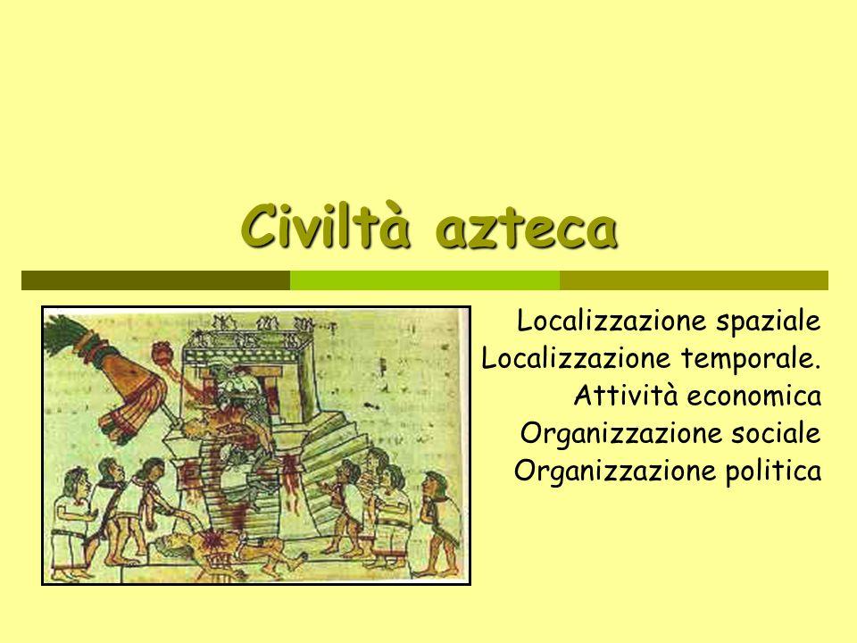 Civiltà azteca Localizzazione spaziale Localizzazione temporale. Attività economica Organizzazione sociale Organizzazione politica