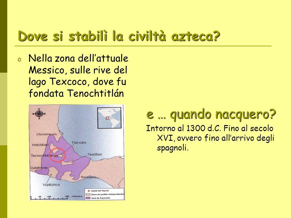 Dove si stabilì la civiltà azteca? o Nella zona dellattuale Messico, sulle rive del lago Texcoco, dove fu fondata Tenochtitlán e … quando nacquero? In