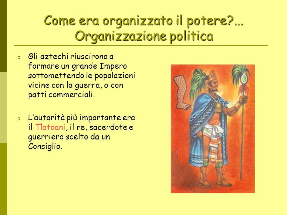 Come era organizzato il potere?... Organizzazione politica o Gli aztechi riuscirono a formare un grande Impero sottomettendo le popolazioni vicine con