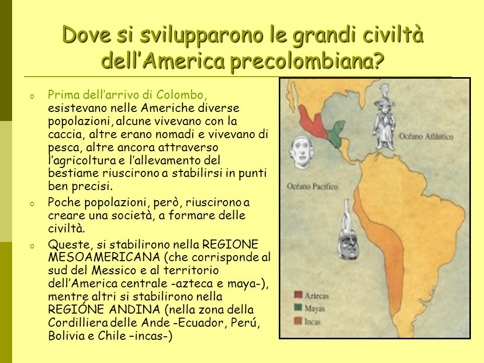 Dove si svilupparono le grandi civiltà dellAmerica precolombiana? o Prima dellarrivo di Colombo, esistevano nelle Americhe diverse popolazioni, alcune