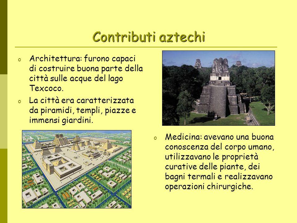 Contributi aztechi o Architettura: furono capaci di costruire buona parte della città sulle acque del lago Texcoco. o La città era caratterizzata da p