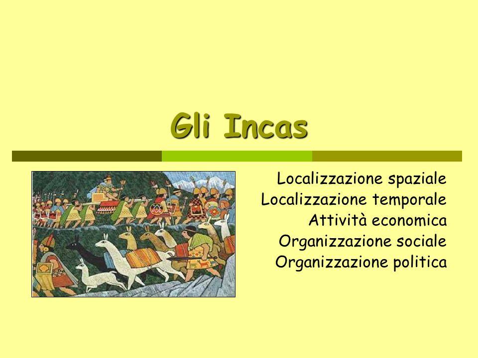 Gli Incas Localizzazione spaziale Localizzazione temporale Attività economica Organizzazione sociale Organizzazione politica