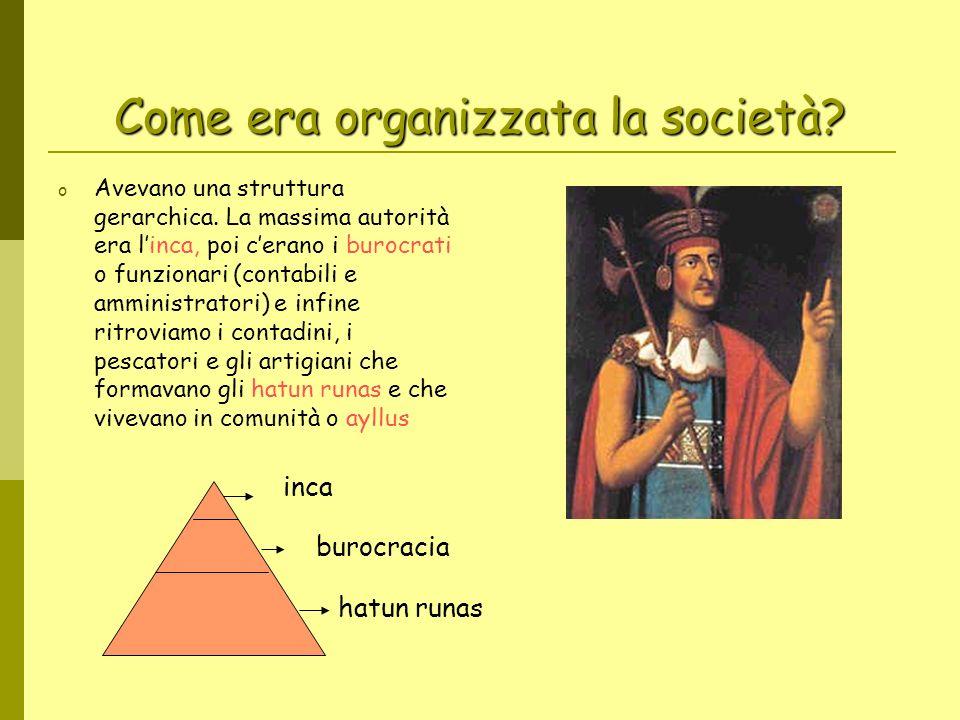 Come era organizzata la società? o Avevano una struttura gerarchica. La massima autorità era linca, poi cerano i burocrati o funzionari (contabili e a