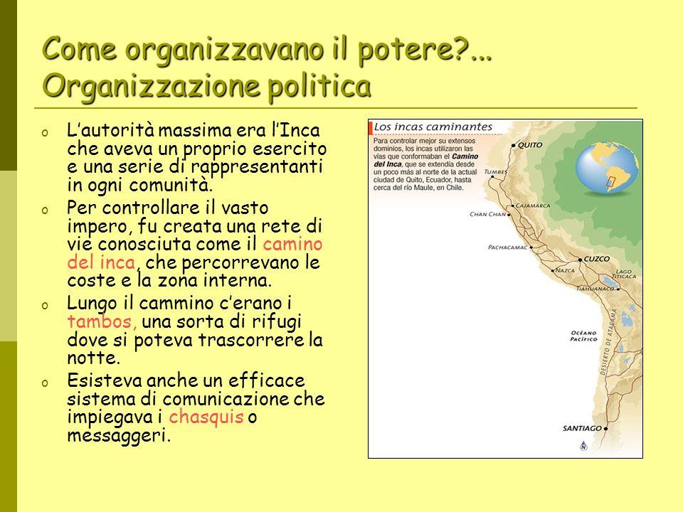 Come organizzavano il potere?... Organizzazione politica o Lautorità massima era lInca che aveva un proprio esercito e una serie di rappresentanti in