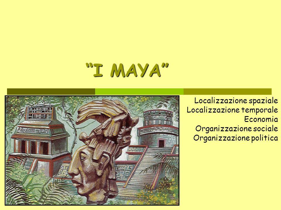 I MAYA Localizzazione spaziale Localizzazione temporale Economia Organizzazione sociale Organizzazione politica