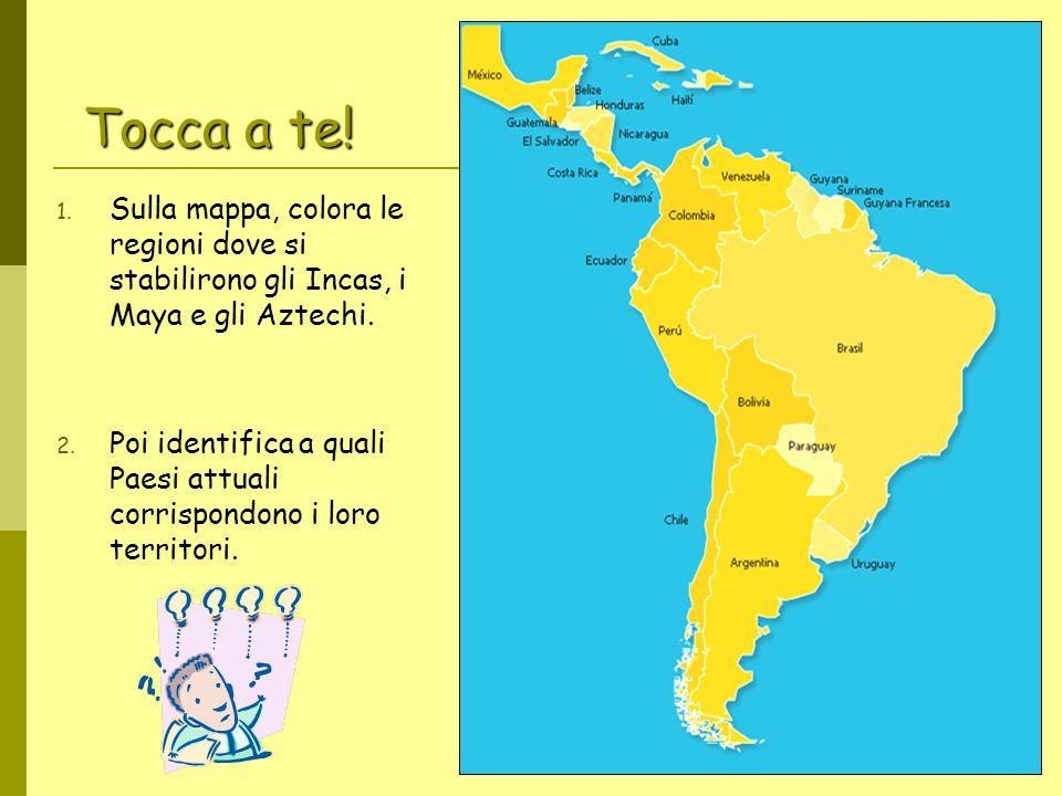 Tocca a te! 1. Sulla mappa, colora le regioni dove si stabilirono gli Incas, i Maya e gli Aztechi. 2. Poi identifica a quali Paesi attuali corrispondo