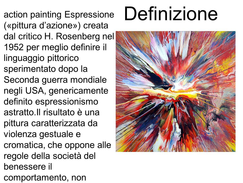 Definizione action painting Espressione («pittura dazione») creata dal critico H. Rosenberg nel 1952 per meglio definire il linguaggio pittorico speri