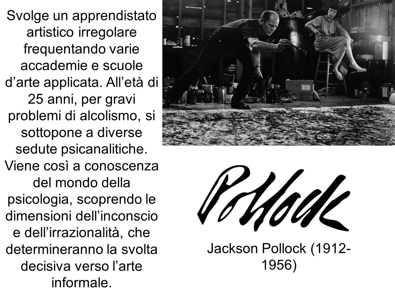 Jackson Pollock (1912- 1956) Svolge un apprendistato artistico irregolare frequentando varie accademie e scuole darte applicata. Alletà di 25 anni, pe