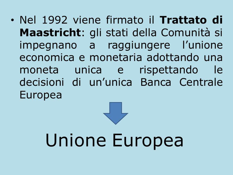 Nel 1992 viene firmato il Trattato di Maastricht: gli stati della Comunità si impegnano a raggiungere lunione economica e monetaria adottando una moneta unica e rispettando le decisioni di ununica Banca Centrale Europea Unione Europea