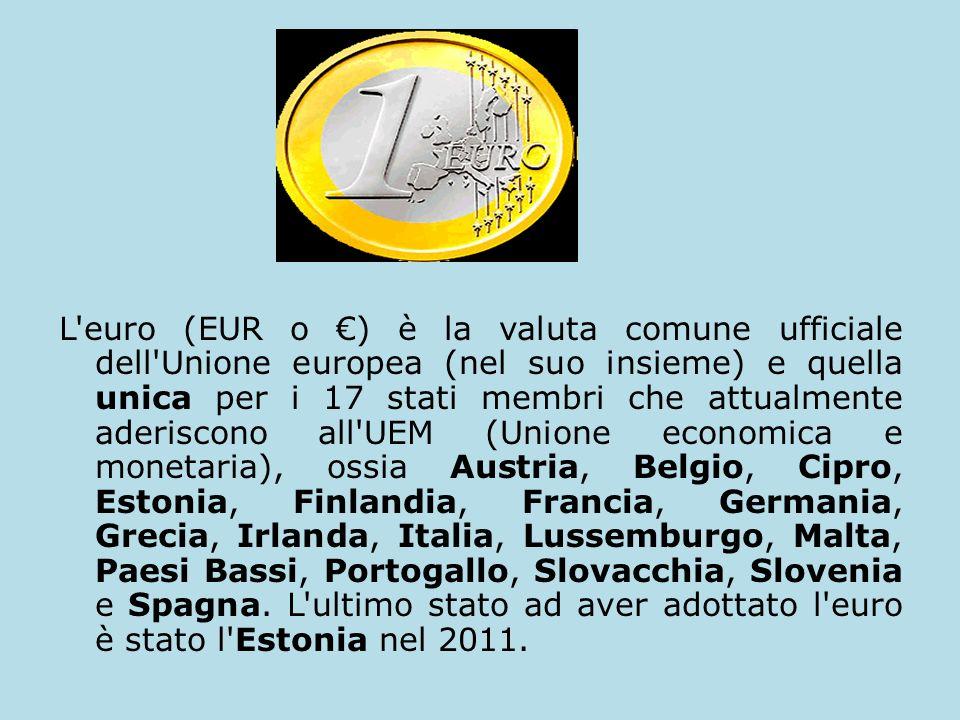 L euro (EUR o ) è la valuta comune ufficiale dell Unione europea (nel suo insieme) e quella unica per i 17 stati membri che attualmente aderiscono all UEM (Unione economica e monetaria), ossia Austria, Belgio, Cipro, Estonia, Finlandia, Francia, Germania, Grecia, Irlanda, Italia, Lussemburgo, Malta, Paesi Bassi, Portogallo, Slovacchia, Slovenia e Spagna.