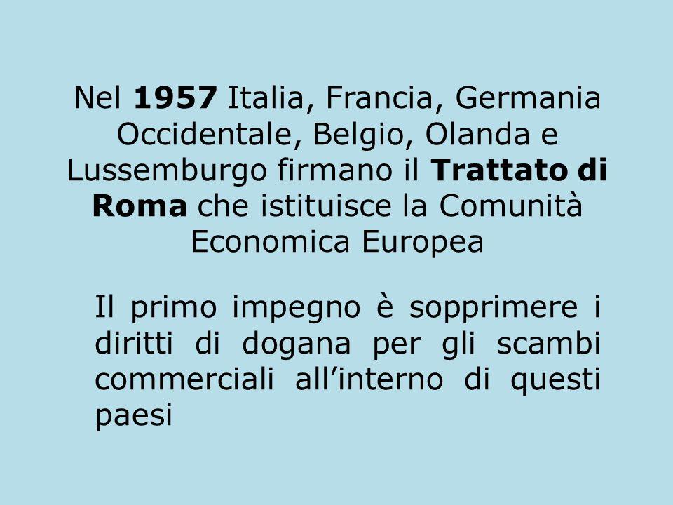 Nel 1957 Italia, Francia, Germania Occidentale, Belgio, Olanda e Lussemburgo firmano il Trattato di Roma che istituisce la Comunità Economica Europea Il primo impegno è sopprimere i diritti di dogana per gli scambi commerciali allinterno di questi paesi
