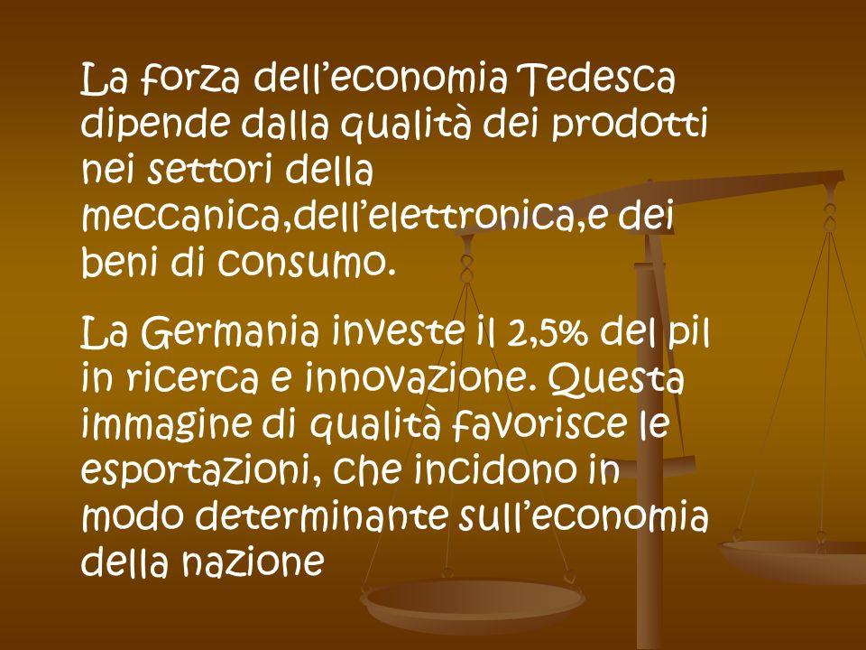 La forza delleconomia Tedesca dipende dalla qualità dei prodotti nei settori della meccanica,dellelettronica,e dei beni di consumo. La Germania invest