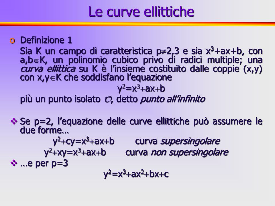 4 oDefinizione 1 Sia K un campo di caratteristica p 2,3 e sia x 3 +ax+b, con a,b K, un polinomio cubico privo di radici multiple; una curva ellittica