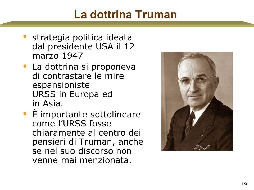 16 La dottrina Truman strategia politica ideata dal presidente USA il 12 marzo 1947 La dottrina si proponeva di contrastare le mire espansioniste URSS