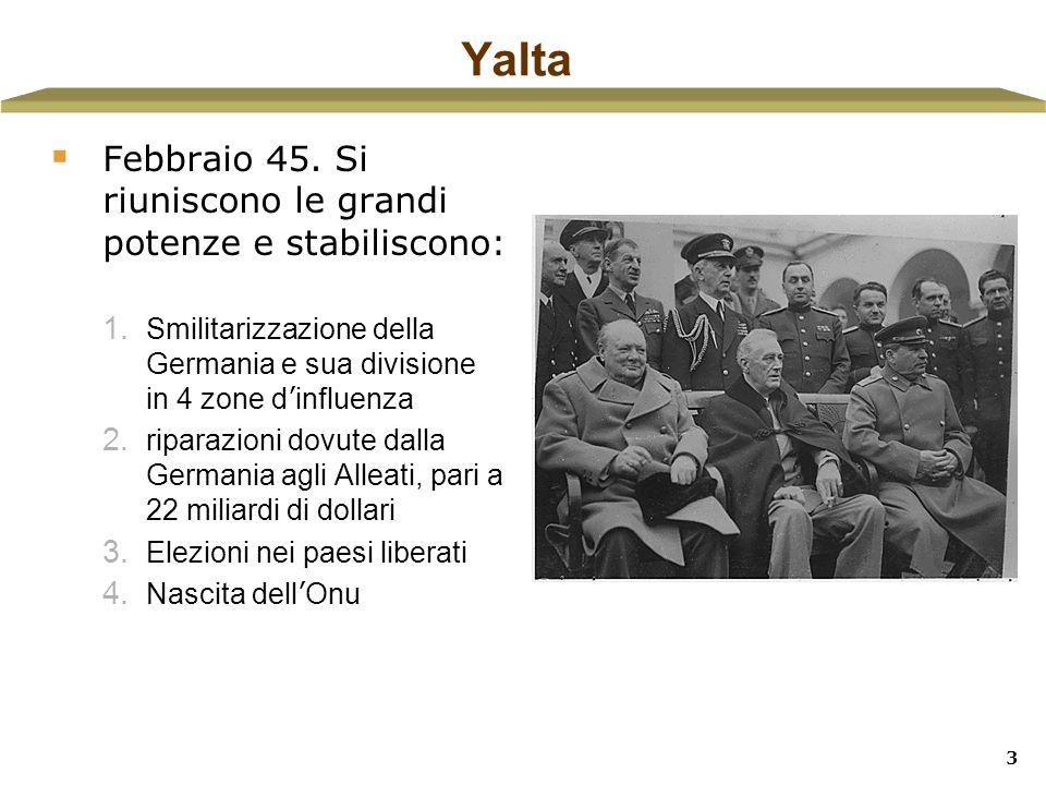 3 Yalta Febbraio 45. Si riuniscono le grandi potenze e stabiliscono: 1. Smilitarizzazione della Germania e sua divisione in 4 zone d influenza 2. ripa