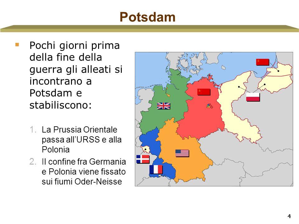 4 Potsdam Pochi giorni prima della fine della guerra gli alleati si incontrano a Potsdam e stabiliscono: 1. La Prussia Orientale passa allURSS e alla
