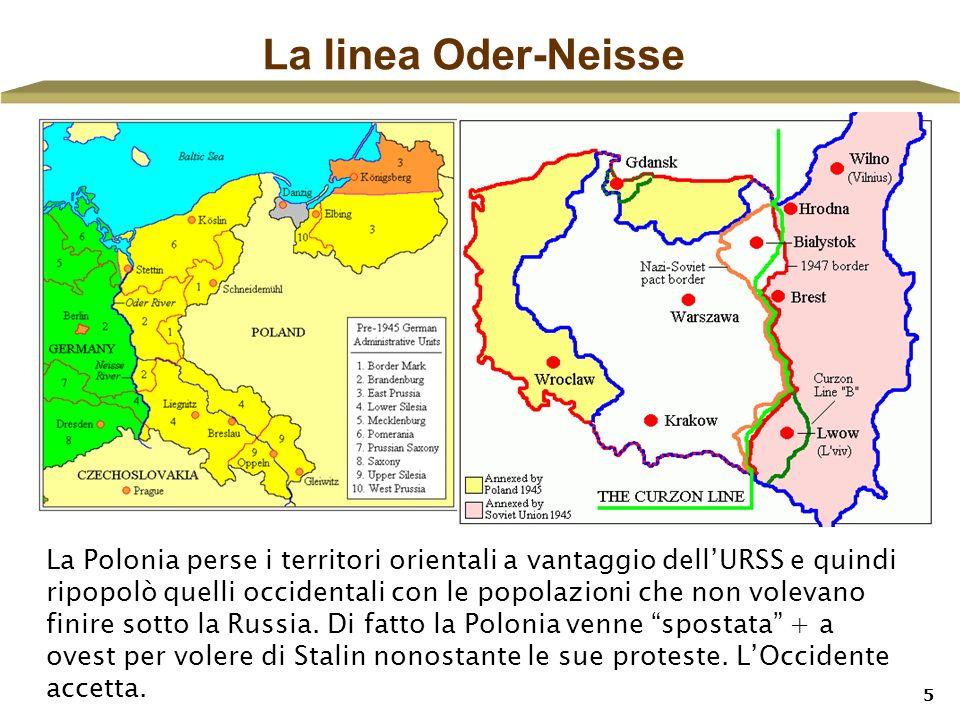 5 La linea Oder-Neisse La Polonia perse i territori orientali a vantaggio dellURSS e quindi ripopolò quelli occidentali con le popolazioni che non vol