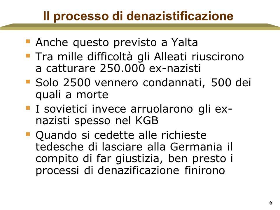 6 Il processo di denazistificazione Anche questo previsto a Yalta Tra mille difficoltà gli Alleati riuscirono a catturare 250.000 ex-nazisti Solo 2500