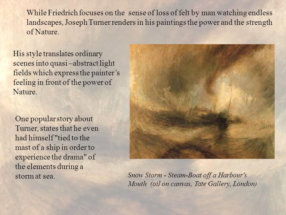 While Friedrich focuses on the sense of loss of felt by man watching endless landscapes, Joseph Turner renders in his paintings the power and the stre
