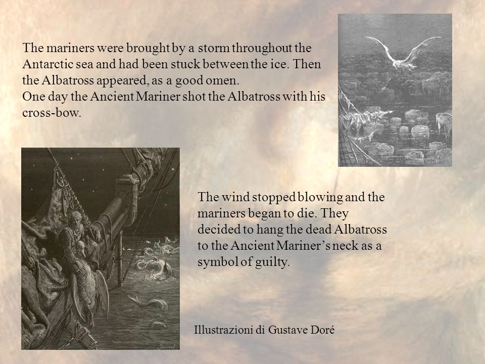 The mariners were brought by a storm throughout the Antarctic sea and had been stuck between the ice. Then the Albatross appeared, as a good omen. One