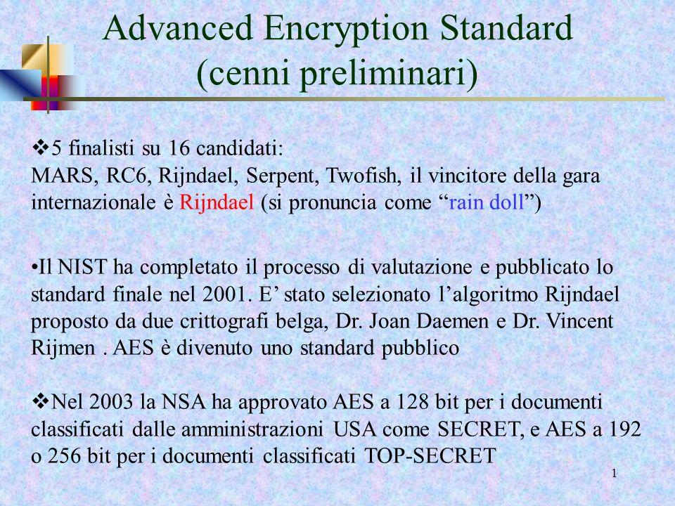 0 Nel 1997 il NIST emise una richiesta di proposte per un nuovo algoritmo detto AES, Advanced Encryption Standard, caratterizzato da una sicurezza almeno uguale a quella offerta da 3DES ma più efficiente rispetto ad esso.