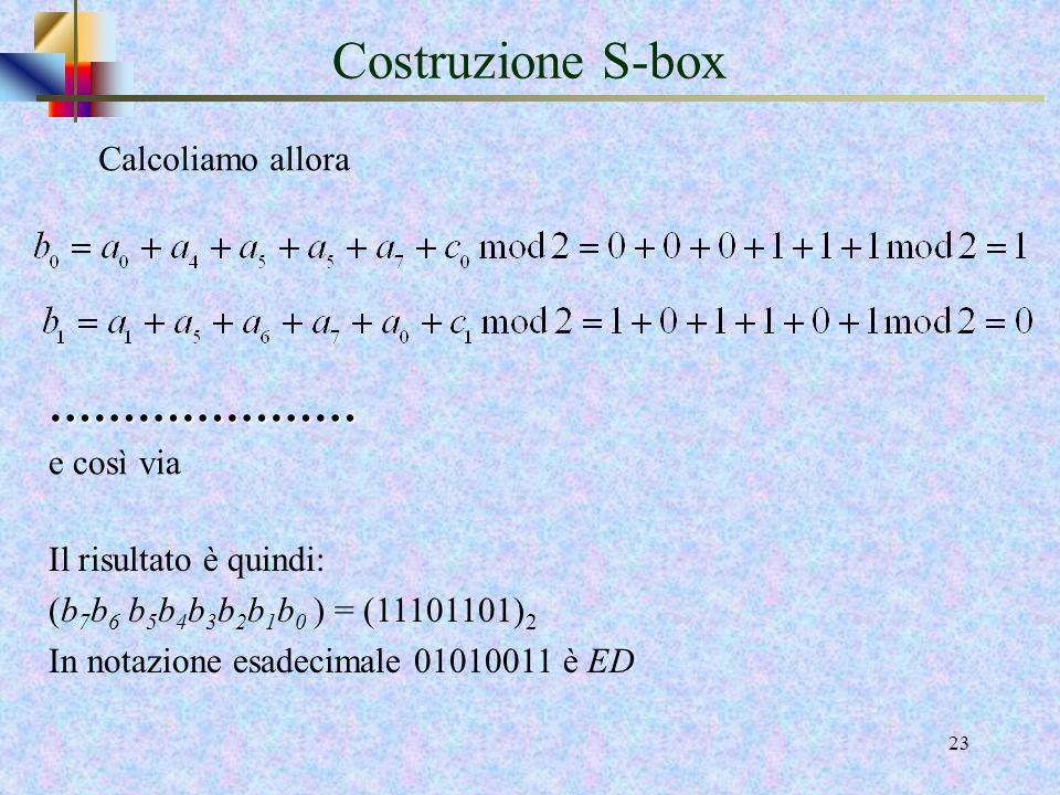 21 Costruzione S-box La S-Box usata nella trasformazione SubBytes () viene ora presentata in forma esadecimale: Ad esempio, se s1,1 = { 5 3 }, allora