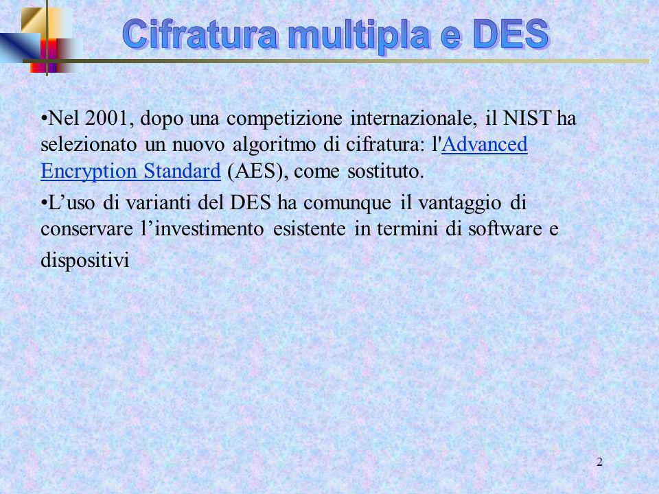 11 DES Doppio: attacco meet in the middle Known Plaintext Attack Input: x, y = DESk´(DESk(x) ) Costruisci tabella for for k 2 {0,1}56 do do z = DES-1k2(y) if if per qualche k1, (k1, z) è nella tabella thenreturn then return la chiave è (k1,k2) DESDES testo cifrato testo in chiaro K1 K2 x yz