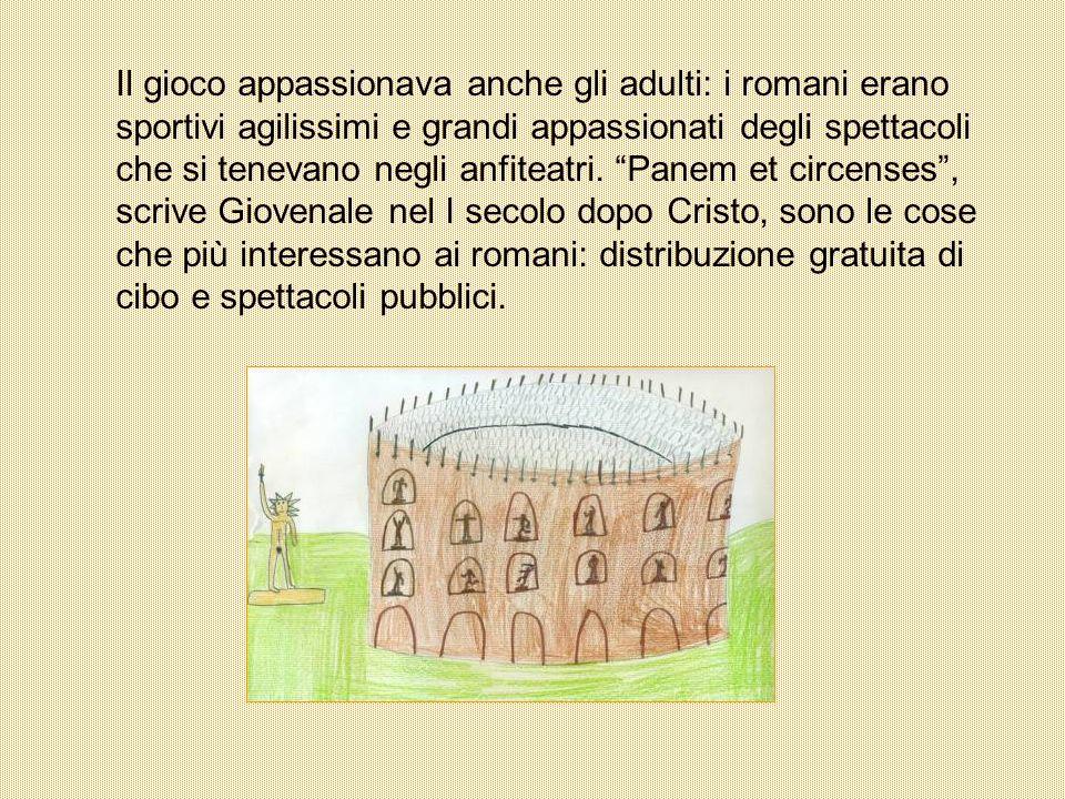 Il gioco appassionava anche gli adulti: i romani erano sportivi agilissimi e grandi appassionati degli spettacoli che si tenevano negli anfiteatri. Pa