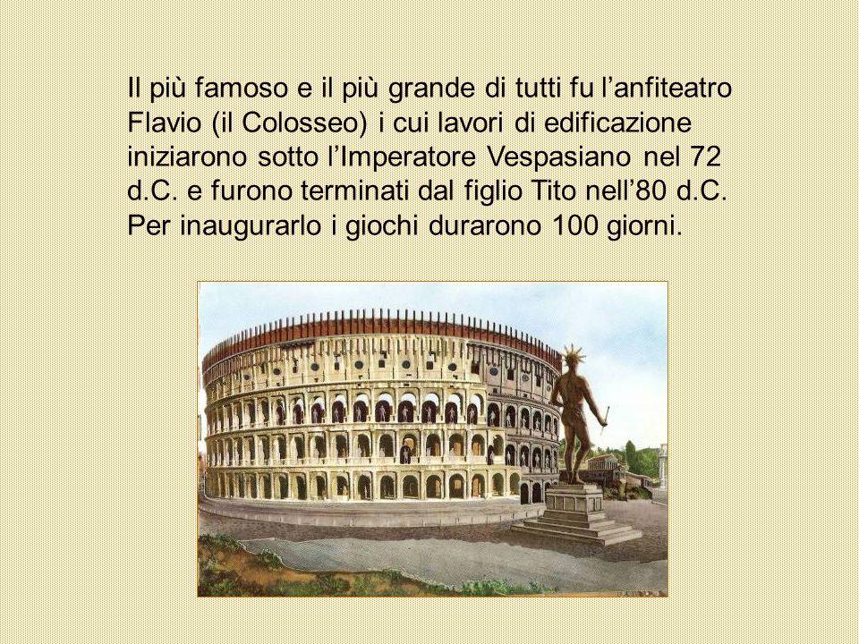 Il più famoso e il più grande di tutti fu lanfiteatro Flavio (il Colosseo) i cui lavori di edificazione iniziarono sotto lImperatore Vespasiano nel 72
