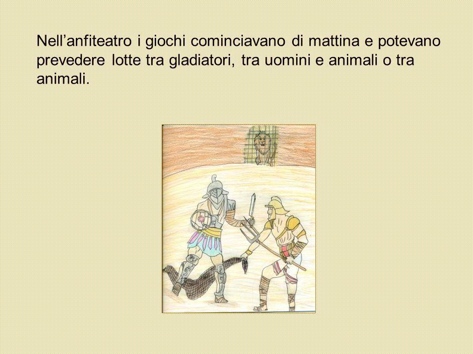 Nellanfiteatro i giochi cominciavano di mattina e potevano prevedere lotte tra gladiatori, tra uomini e animali o tra animali.