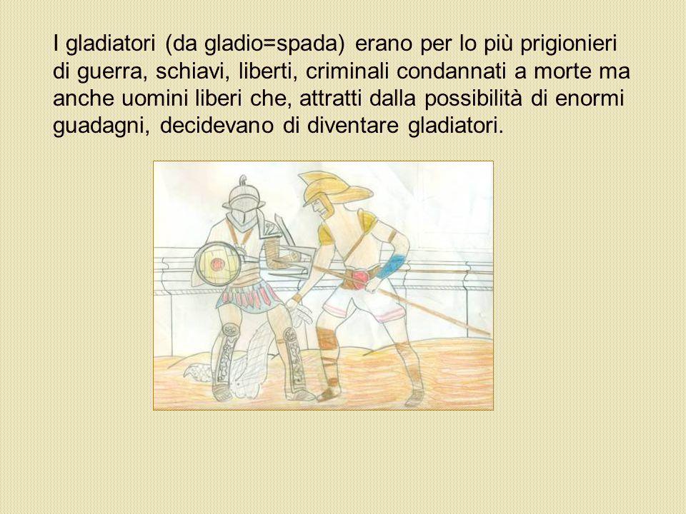I gladiatori (da gladio=spada) erano per lo più prigionieri di guerra, schiavi, liberti, criminali condannati a morte ma anche uomini liberi che, attratti dalla possibilità di enormi guadagni, decidevano di diventare gladiatori.